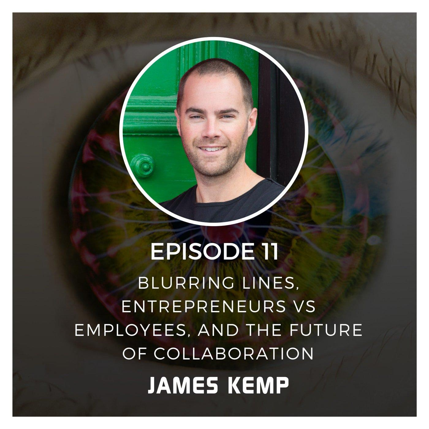 Blurring Lines, Entrepreneurs vs Employees, and the Future of Collaboration with James Kemp - Episode 11